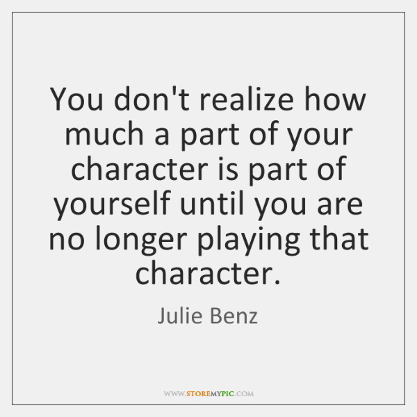 You don't realize how much a part of your character is part ...