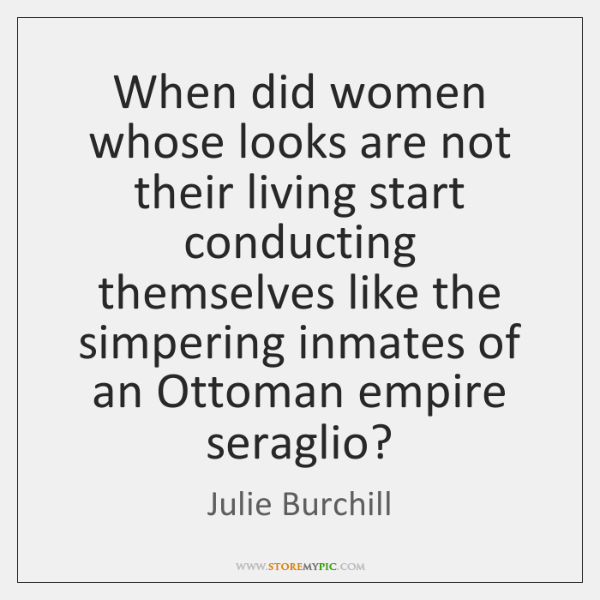 When did women whose looks are not their living start conducting themselves ...
