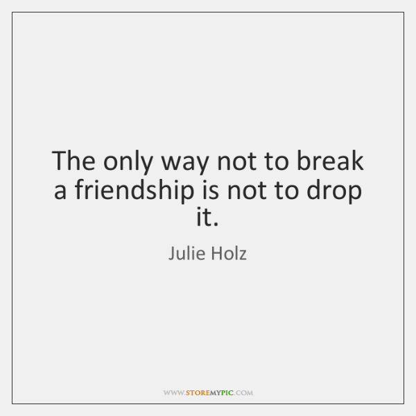 The only way not to break a friendship is not to drop ...