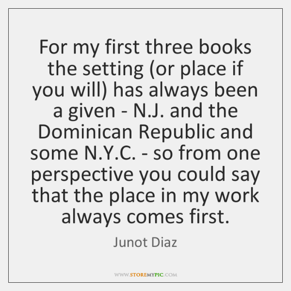 For my first three books the setting (or place if you will) ...