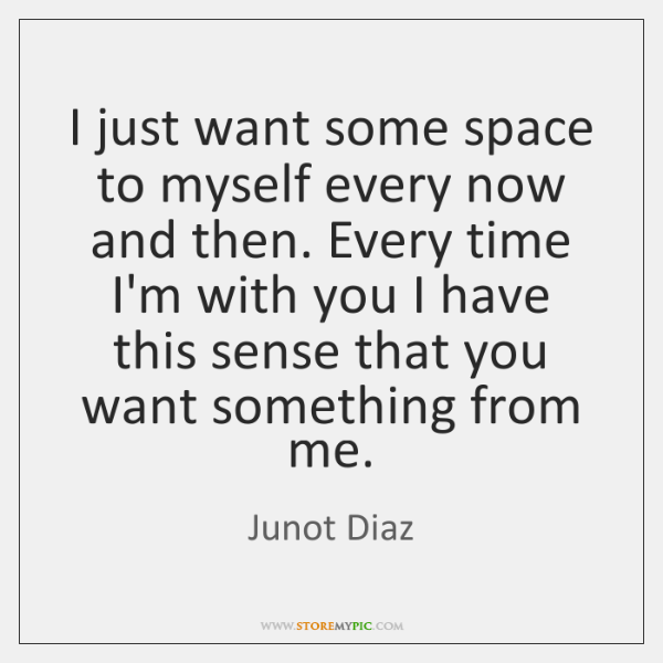 I just want some space to myself every now and then. Every ...