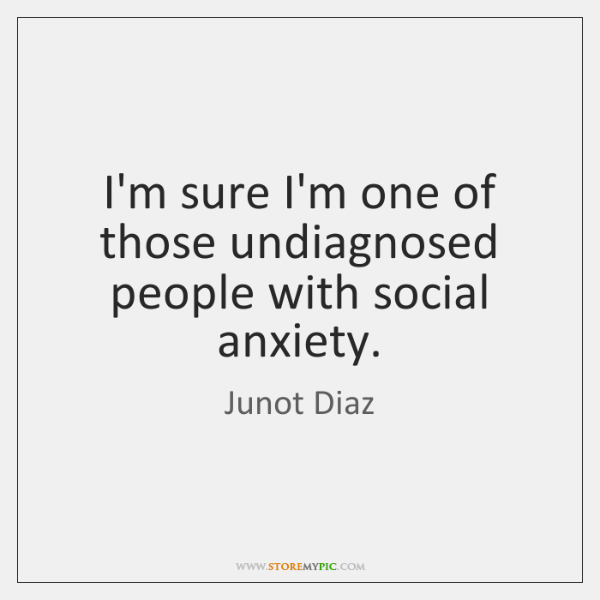 I'm sure I'm one of those undiagnosed people with social anxiety.