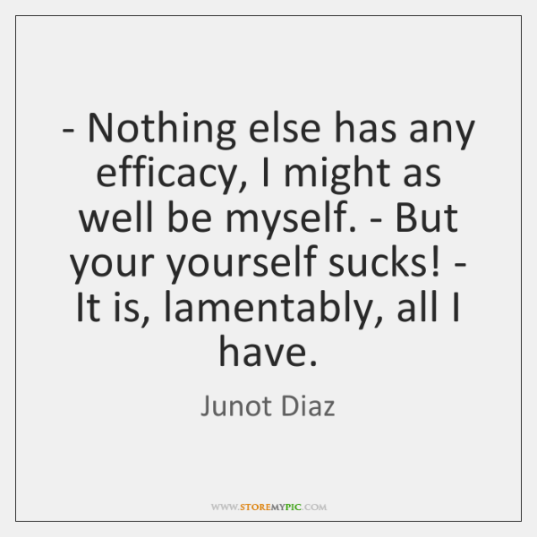 - Nothing else has any efficacy, I might as well be myself. - ...