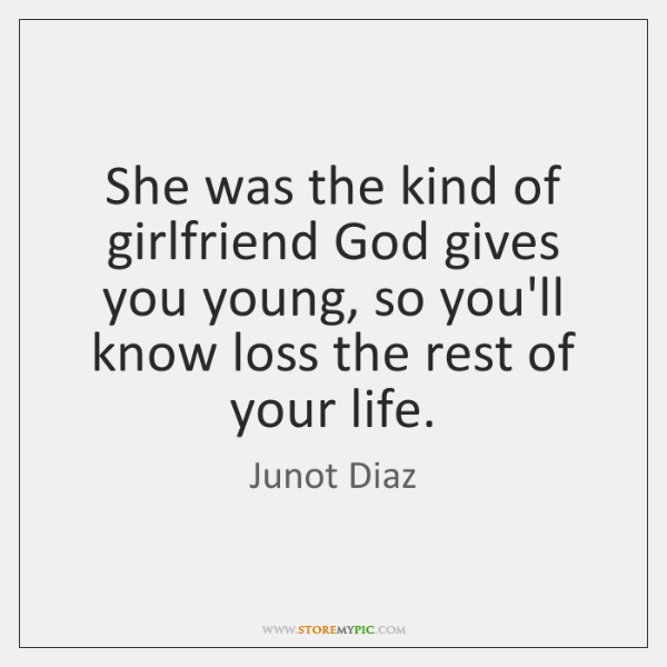 She was the kind of girlfriend God gives you young, so you'll ...