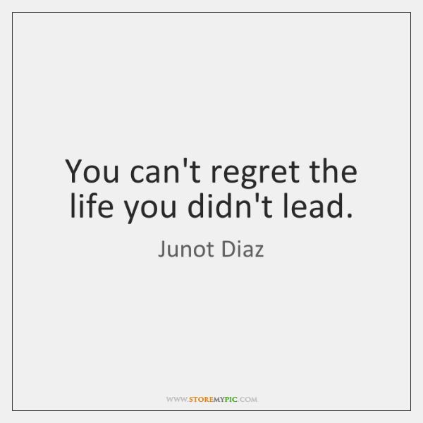 You can't regret the life you didn't lead.