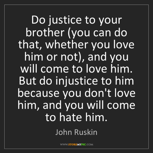 John Ruskin: Do justice to your brother (you can do that, whether...