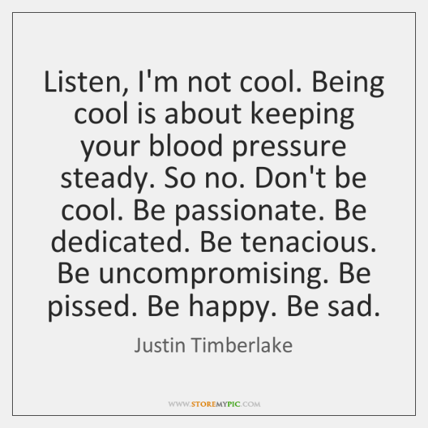 Listen, I'm not cool. Being cool is about keeping your blood pressure ...