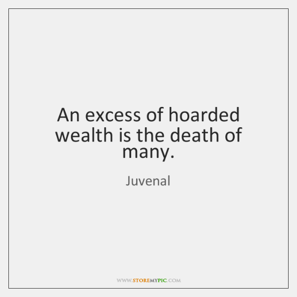 An excess of hoarded wealth is the death of many.