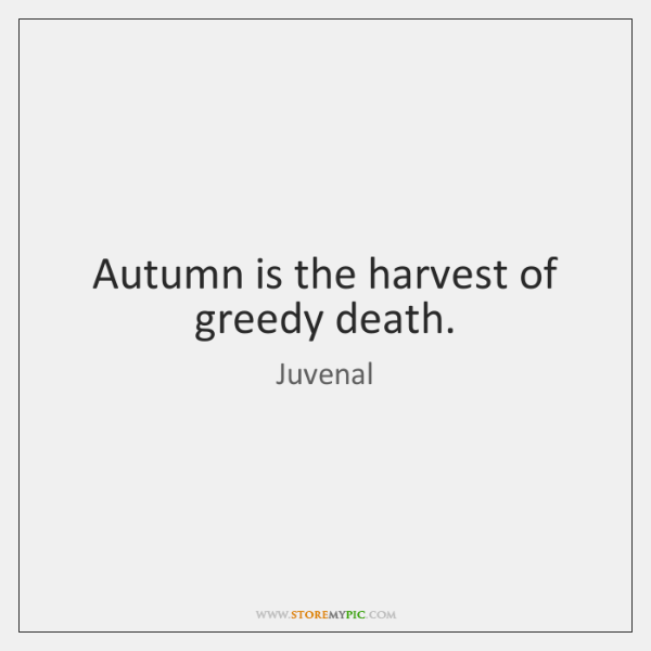 Autumn is the harvest of greedy death.