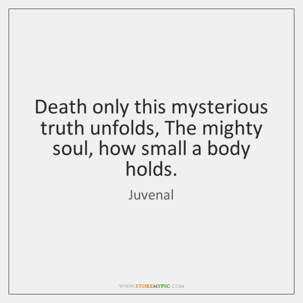 Death only this mysterious truth unfolds, The mighty soul, how small a ...