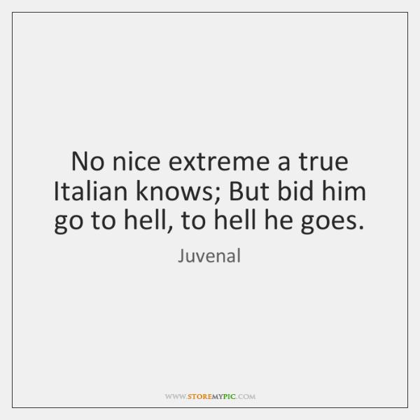 No nice extreme a true Italian knows; But bid him go to ...