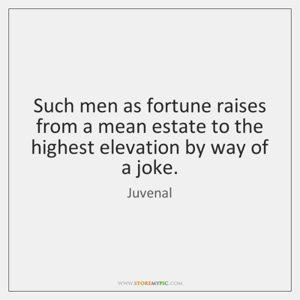 Such men as fortune raises from a mean estate to the highest ...