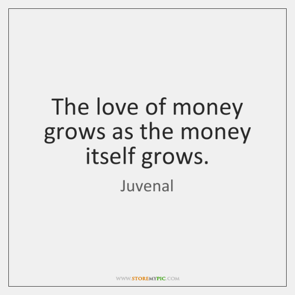 The love of money grows as the money itself grows.