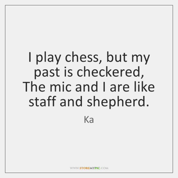 I play chess, but my past is checkered,  The mic and I ...