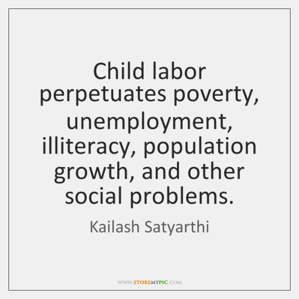 Child labor perpetuates poverty, unemployment, illiteracy, population growth, and other social probl