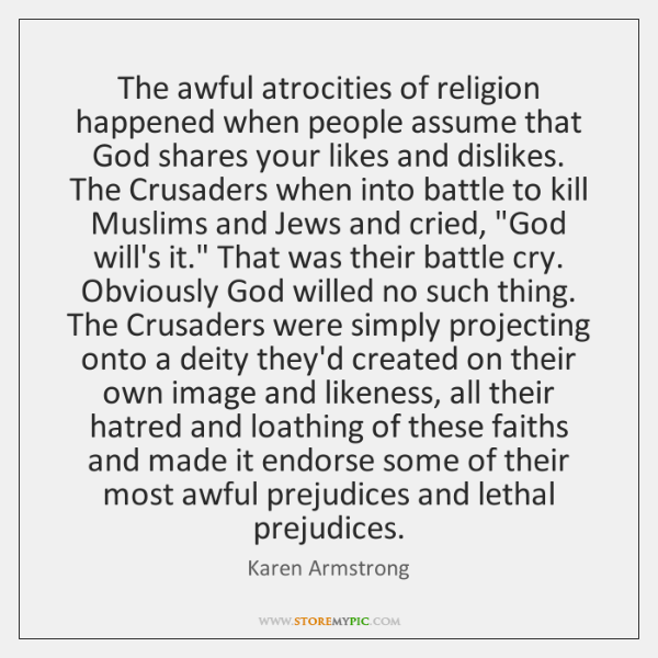 The awful atrocities of religion happened when people assume that God shares ...