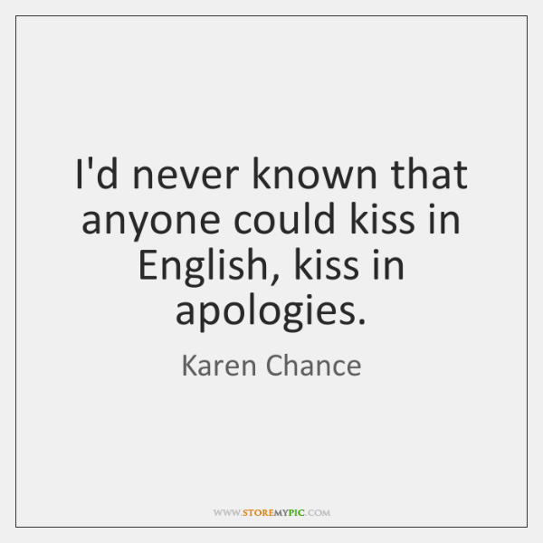 I'd never known that anyone could kiss in English, kiss in apologies.