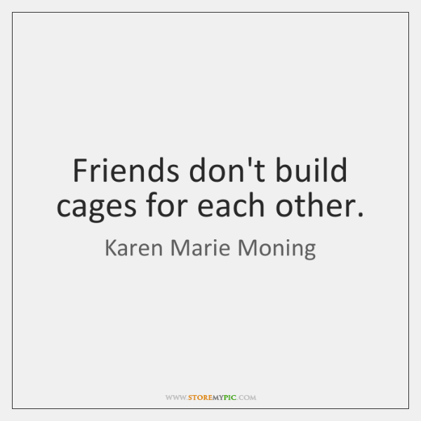 Friends don't build cages for each other.