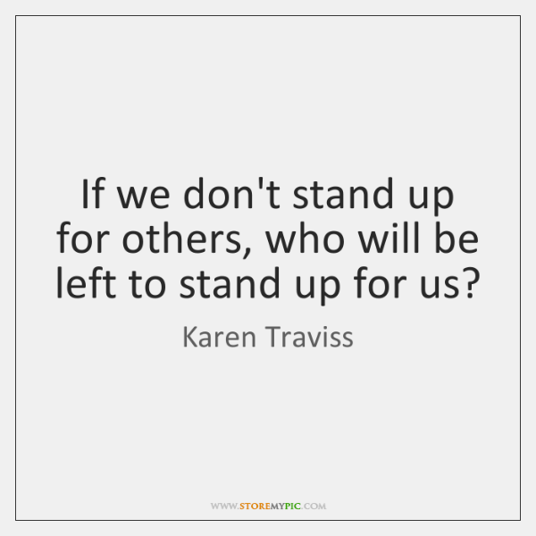 If We Dont Stand Up For Others Who Will Be Left To Storemypic