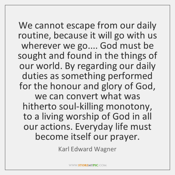 We cannot escape from our daily routine, because it will go with ...