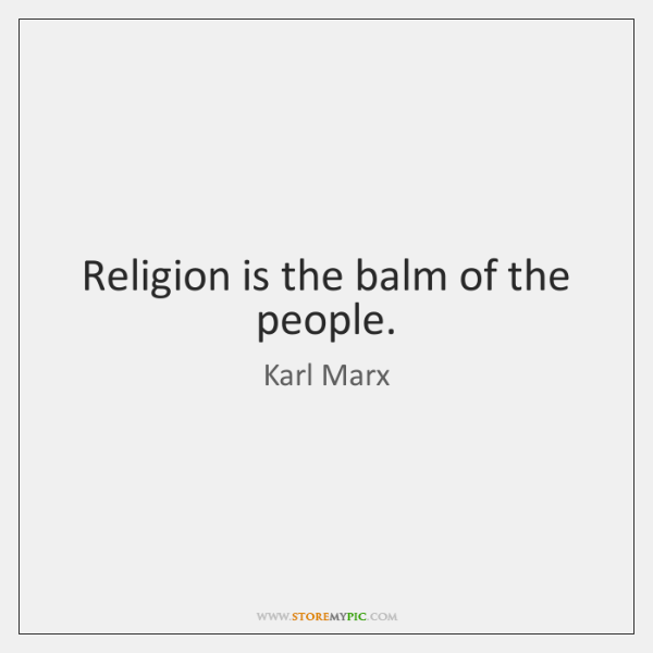 Religion is the balm of the people.