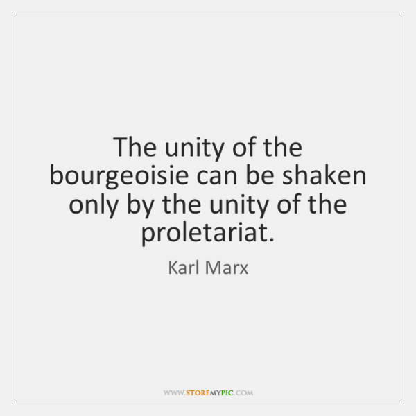 The unity of the bourgeoisie can be shaken only by the unity ...