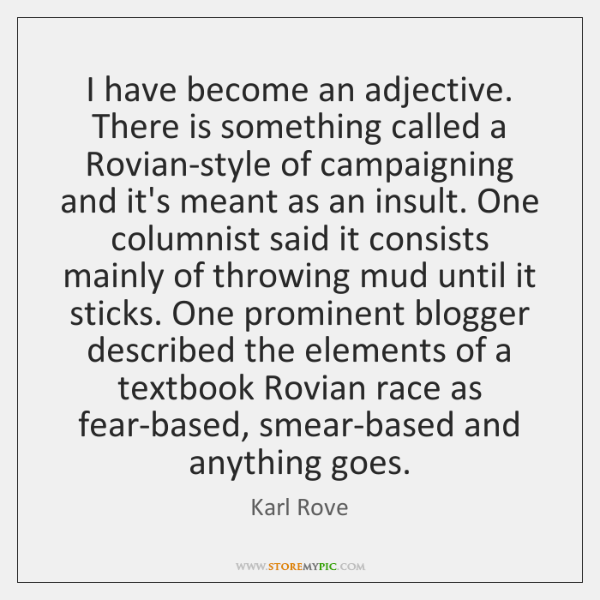 I have become an adjective. There is something called a Rovian-style of ...