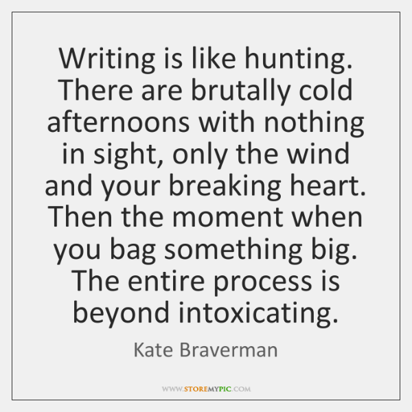 Writing is like hunting. There are brutally cold afternoons with nothing in ...