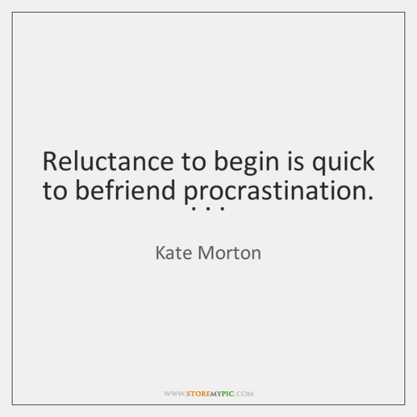 Reluctance to begin is quick to befriend procrastination. . . .