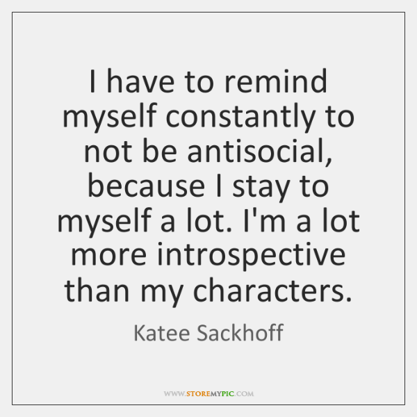 I have to remind myself constantly to not be antisocial, because I ...