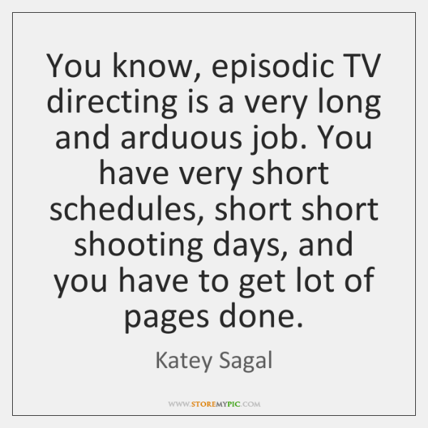 You know, episodic TV directing is a very long and arduous job. ...
