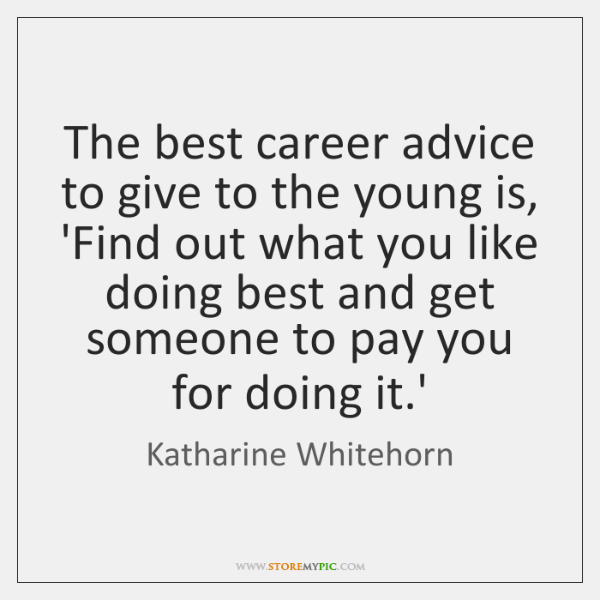 The best career advice to give to the young is, 'Find out ...