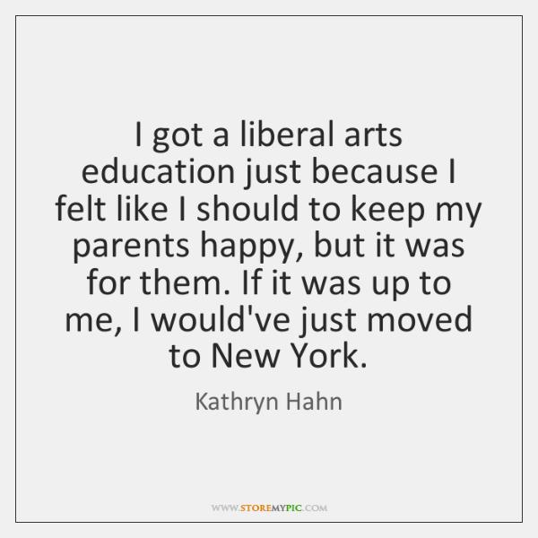 I got a liberal arts education just because I felt like I ...