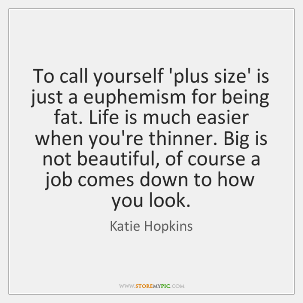 To call yourself 'plus size' is just a euphemism for being fat. ...