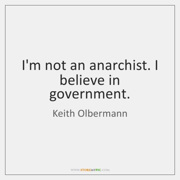 I'm not an anarchist. I believe in government.