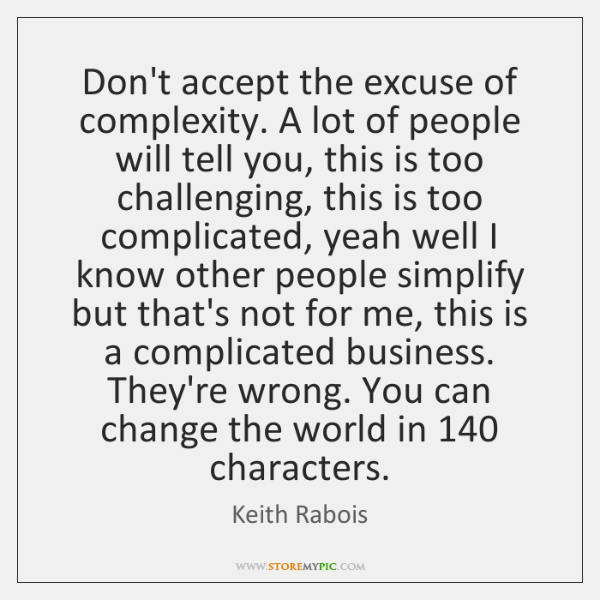Don't accept the excuse of complexity. A lot of people will tell ...