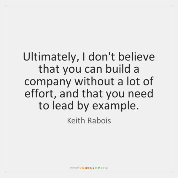 Ultimately, I don't believe that you can build a company without a ...