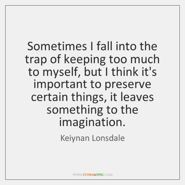 Sometimes I fall into the trap of keeping too much to myself, ...