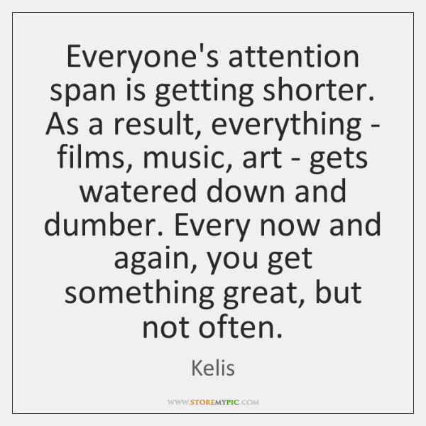 Everyone's attention span is getting shorter. As a result, everything - films, ...