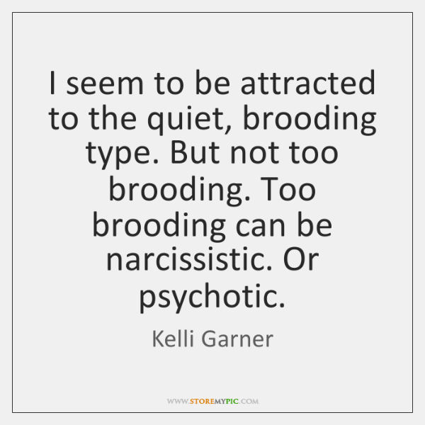 I seem to be attracted to the quiet, brooding type. But not ...