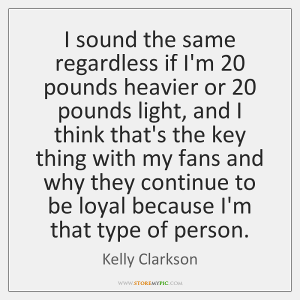 I sound the same regardless if I'm 20 pounds heavier or 20 pounds light, ...