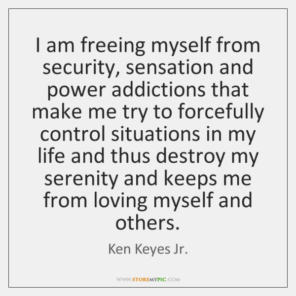 I am freeing myself from security, sensation and power addictions that make ...