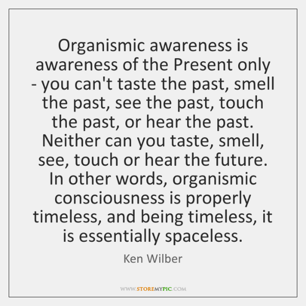 Organismic awareness is awareness of the Present only - you can't taste ...
