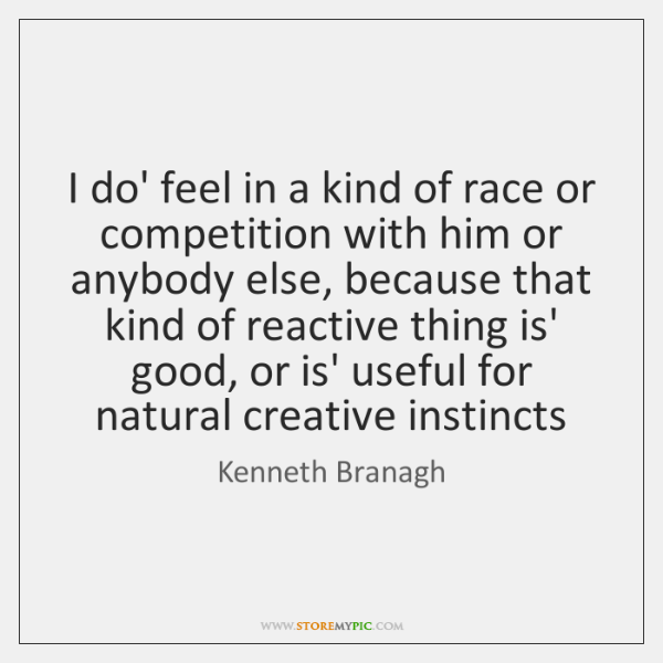 I do' feel in a kind of race or competition with him ...