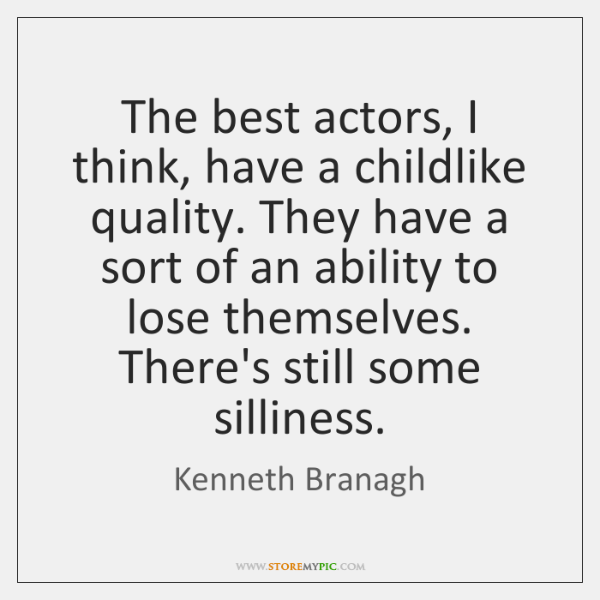 The best actors, I think, have a childlike quality. They have a ...