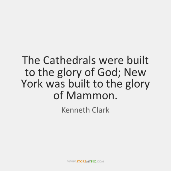 The Cathedrals were built to the glory of God; New York was ...