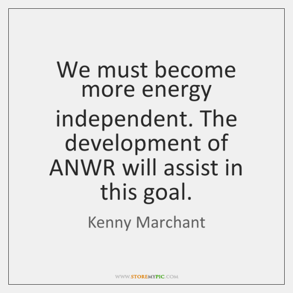 We must become more energy independent. The development of ANWR will assist ...