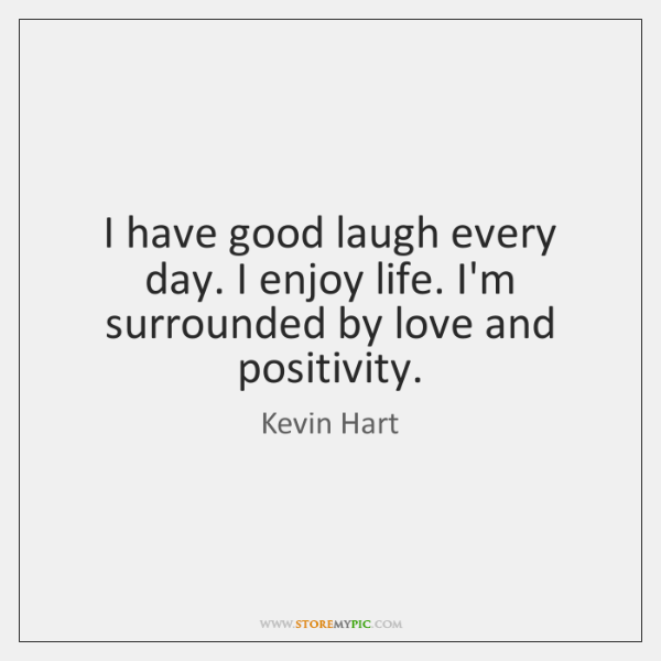Good Laughing Quotes: I Have Good Laugh Every Day. I Enjoy Life. I'm Surrounded