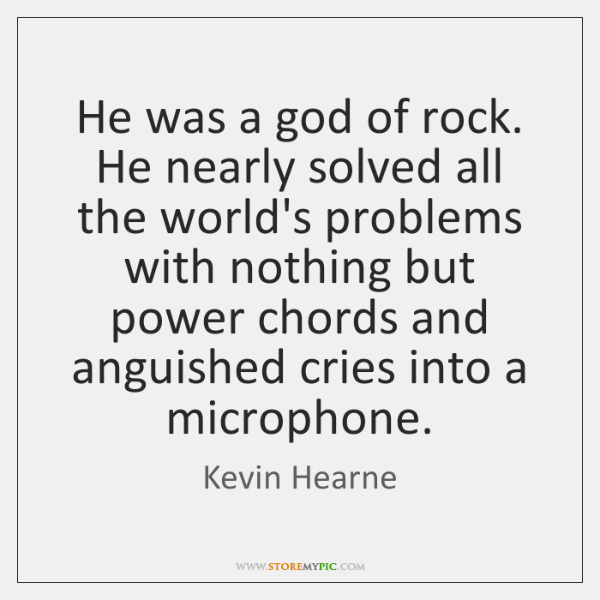 He was a god of rock. He nearly solved all the world's ...
