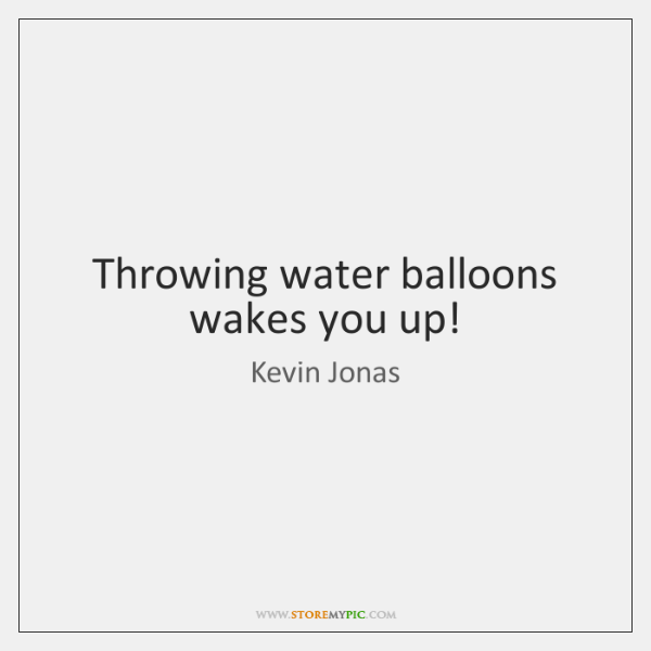 Throwing water balloons wakes you up!